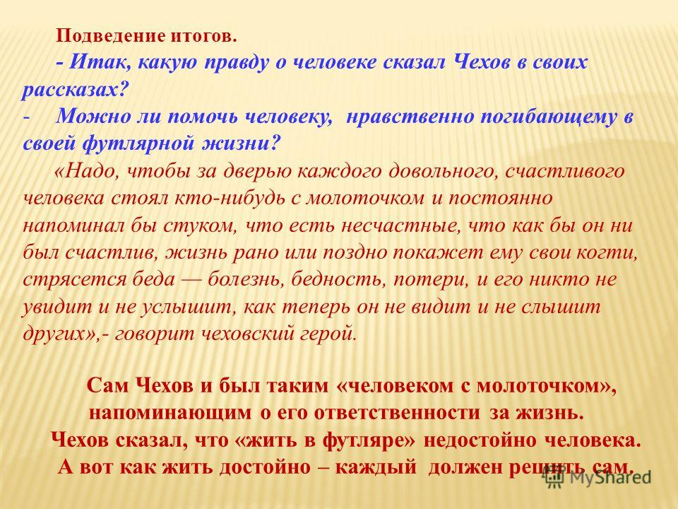 Подведение итогов. - Итак, какую правду о человеке сказал Чехов в своих рассказах? -Можно ли помочь человеку, нравственно погибающему в своей футлярной жизни? «Надо, чтобы за дверью каждого довольного, счастливого человека стоял кто-нибудь с молоточк
