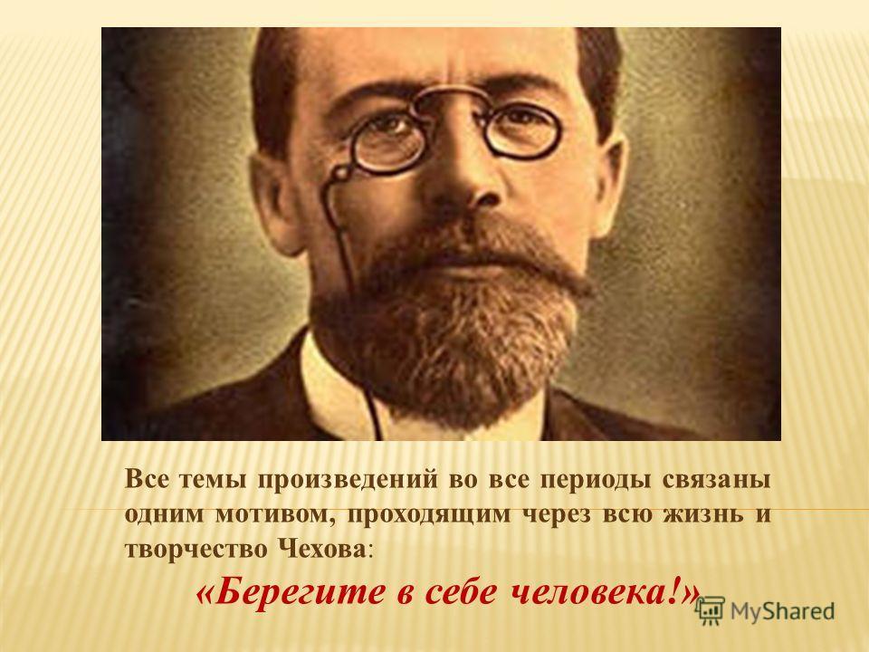 Все темы произведений во все периоды связаны одним мотивом, проходящим через всю жизнь и творчество Чехова: «Берегите в себе человека!»