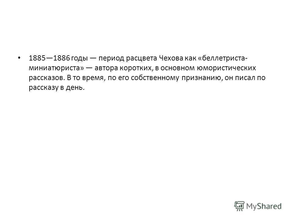 18851886 годы период расцвета Чехова как «беллетриста- миниатюриста» автора коротких, в основном юмористических рассказов. В то время, по его собственному признанию, он писал по рассказу в день.