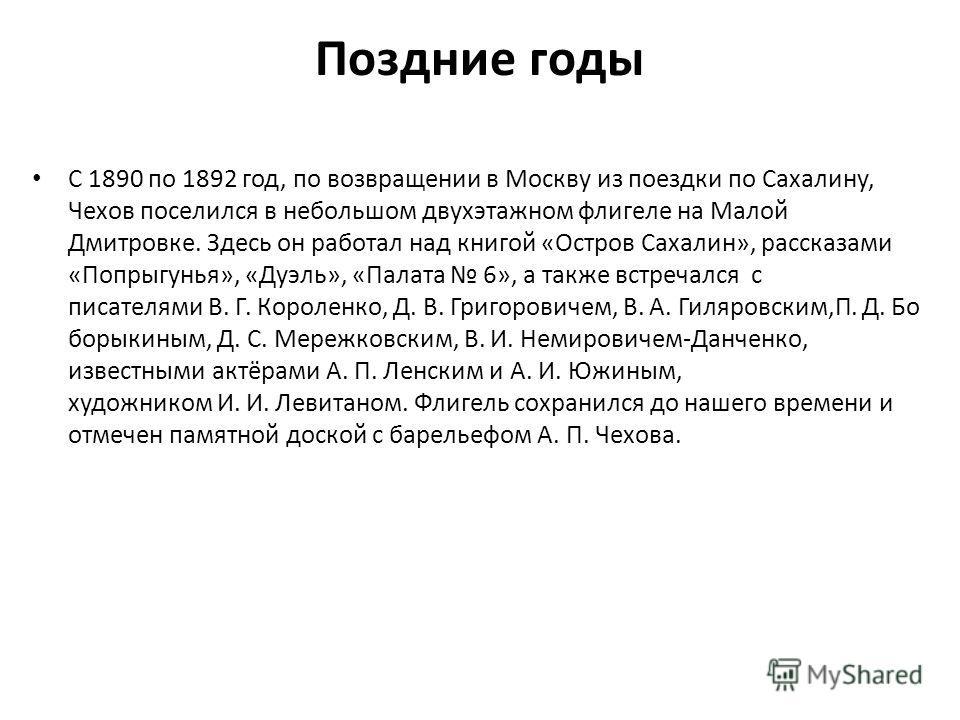 Поздние годы С 1890 по 1892 год, по возвращении в Москву из поездки по Сахалину, Чехов поселился в небольшом двухэтажном флигеле на Малой Дмитровке. Здесь он работал над книгой «Остров Сахалин», рассказами «Попрыгунья», «Дуэль», «Палата 6», а также в