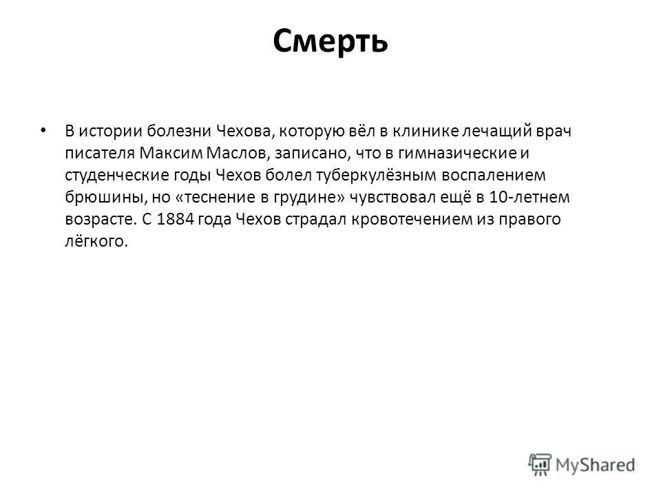 Смерть В истории болезни Чехова, которую вёл в клинике лечащий врач писателя Максим Маслов, записано, что в гимназические и студенческие годы Чехов болел туберкулёзным воспалением брюшины, но «теснение в грудине» чувствовал ещё в 10-летнем возрасте.