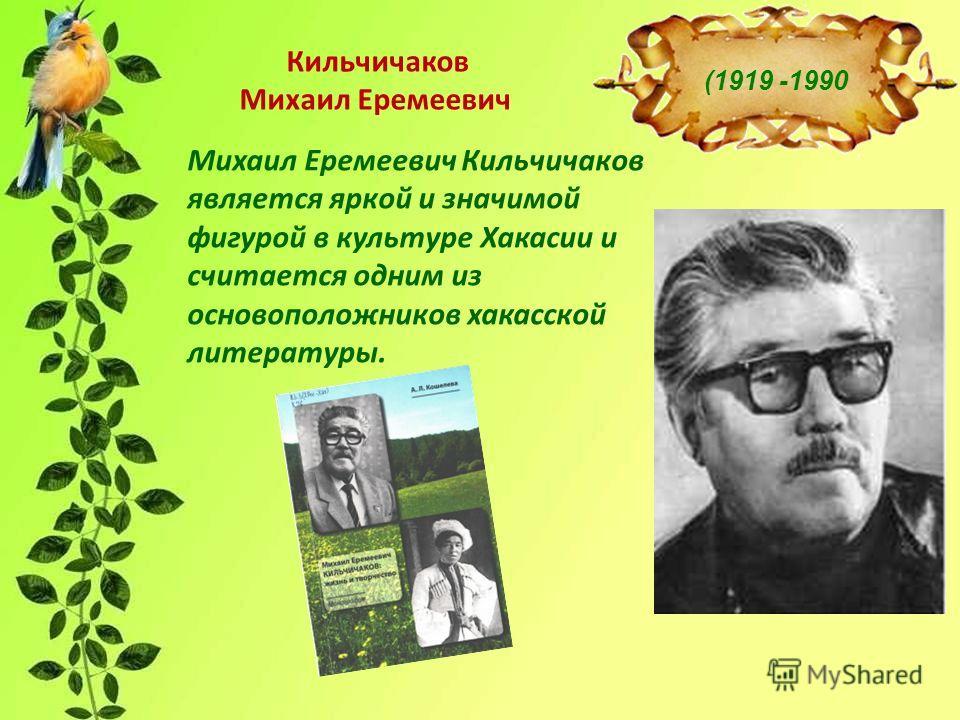 Михаил Еремеевич Кильчичаков является яркой и значимой фигурой в культуре Хакасии и считается одним из основоположников хакасской литературы. Кильчичаков Михаил Еремеевич (1919 -1990