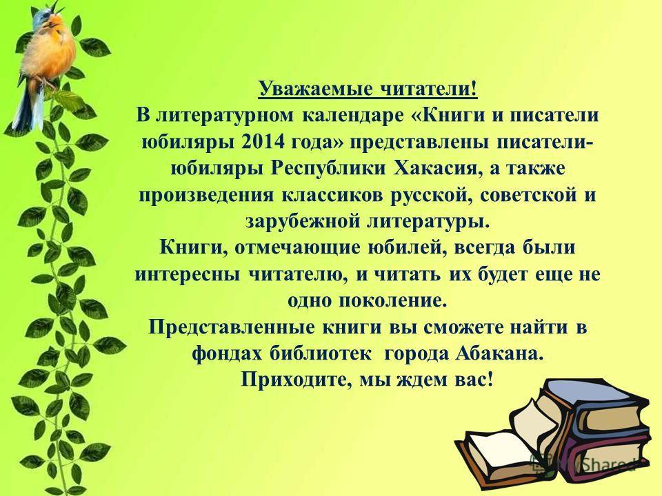 Уважаемые читатели! В литературном календаре «Книги и писатели юбиляры 2014 года» представлены писатели- юбиляры Республики Хакасия, а также произведения классиков русской, советской и зарубежной литературы. Книги, отмечающие юбилей, всегда были инте