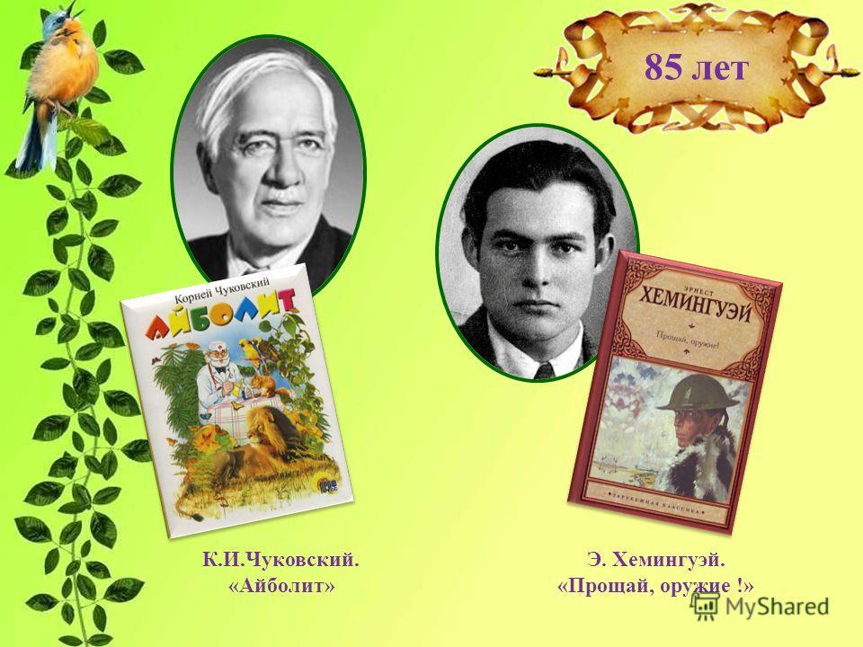85 лет К.И.Чуковский. «Айболит» Э. Хемингуэй. «Прощай, оружие !»