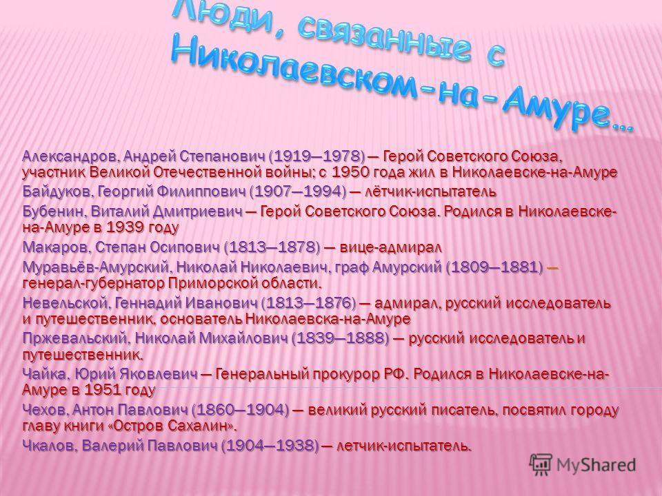 Александров, Андрей Степанович (19191978) Герой Советского Союза, участник Великой Отечественной войны; с 1950 года жил в Николаевске-на-Амуре Байдуков, Георгий Филиппович (19071994) лётчик-испытатель Бубенин, Виталий Дмитриевич Герой Советского Союз