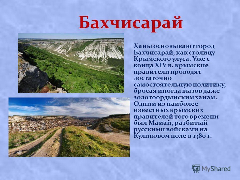 Бахчисарай Ханы основывают город Бахчисарай, как столицу Крымского улуса. Уже с конца XIV в. крымские правители проводят достаточно самостоятельную политику, бросая иногда вызов даже золотоордынским ханам. Одним из наиболее известных крымских правите