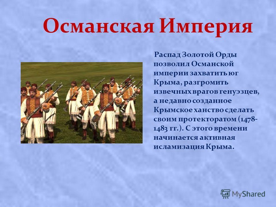Османская Империя Распад Золотой Орды позволил Османской империи захватить юг Крыма, разгромить извечных врагов генуэзцев, а недавно созданное Крымское ханство сделать своим протекторатом (1478- 1483 гг.). С этого времени начинается активная исламиза