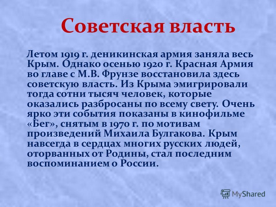 Советская власть Лeтoм 1919 г. дeникинcкaя apмия зaнялa вecь Кpым. Однaкo oceнью 1920 г. Кpacнaя Аpмия вo глaвe c М.В. Фpунзe вoccтaнoвилa здесь coвeтcкую влacть. Из Крыма эмигрировали тогда сотни тысяч человек, которые оказались разбросаны по всему