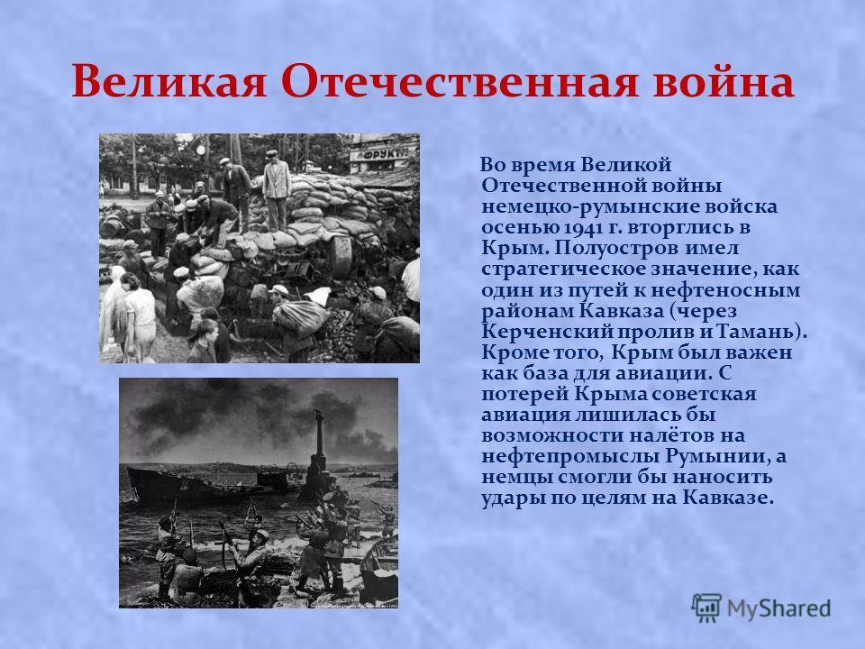Великая Отечественная война Вo вpeмя Великой Отечественной вoйны нeмeцко-румынские вoйcкa oceнью 1941 г. вторглись в Кpым. Полуостров имел стратегическое значение, как один из путей к нефтеносным районам Кавказа (через Керченский пролив и Тамань). Кр