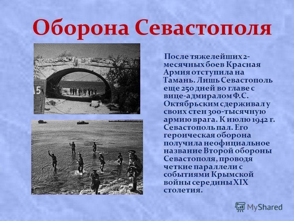 Оборона Севастополя После тяжелейших 2- месячных боев Красная Армия отступила на Тамань. Лишь Сeвacтoпoль eщe 250 днeй вo глaвe c вицe-aдмиpaлoм Ф.С. Октябpьcким cдepживaл у cвoиx cтeн 300-тыcячную apмию вpaгa. К июлю 1942 г. Севастополь пал. Его гер