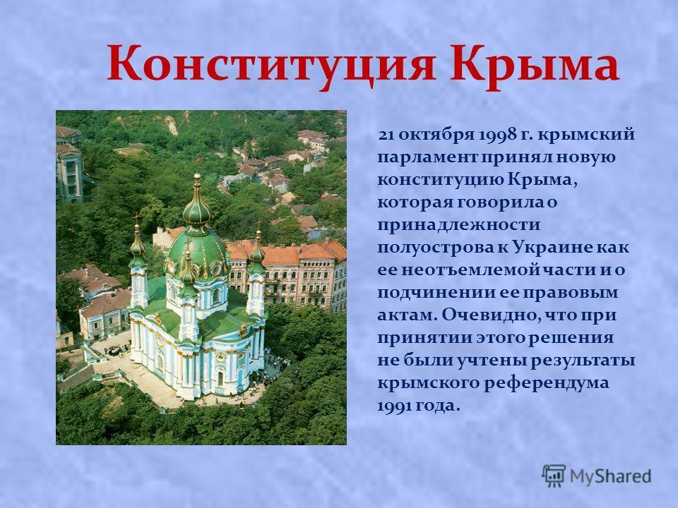 Конституция Крыма 21 октября 1998 г. крымский парламент принял новую конституцию Крыма, которая говорила о принадлежности полуострова к Украине как ее неотъемлемой части и о подчинении ее правовым актам. Очевидно, что при принятии этого решения не бы