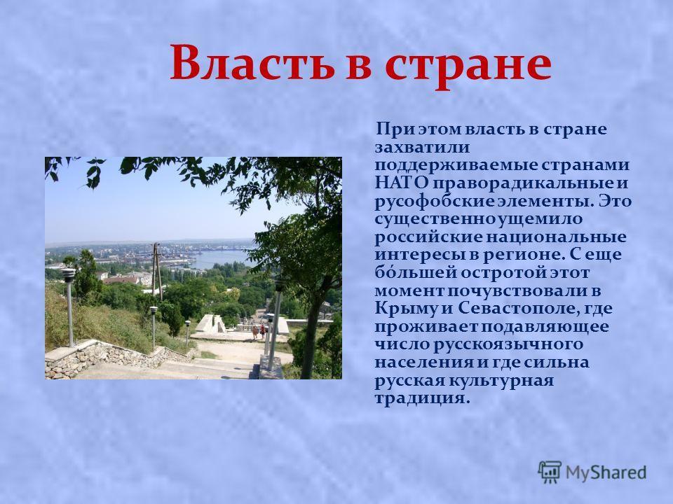 Власть в стране При этом власть в стране захватили поддерживаемые странами НАТО праворадикальные и русофобские элементы. Это существенно ущемило российские национальные интересы в регионе. С еще бóльшей остротой этот момент почувствовали в Крыму и Се