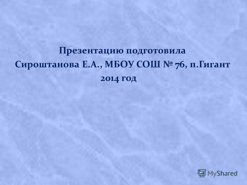 Презентацию подготовила Сироштанова Е.А., МБОУ СОШ 76, п.Гигант 2014 год