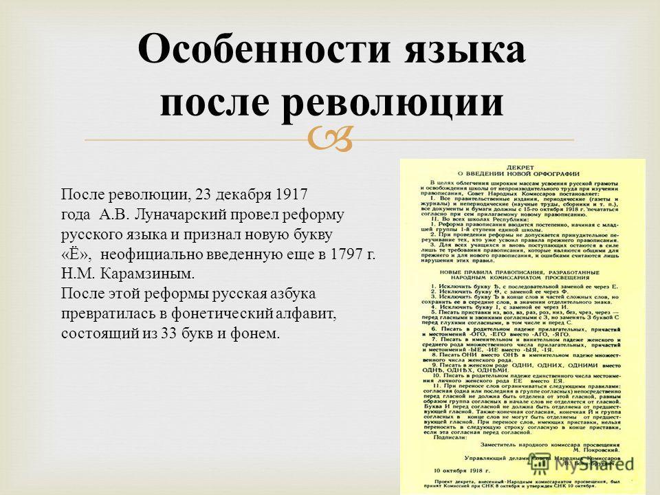 Особенности языка после революции После революции, 23 декабря 1917 года А. В. Луначарский провел реформу русского языка и признал новую букву « Ё », неофициально введенную еще в 1797 г. Н. М. Карамзиным. После этой реформы русская азбука превратилась