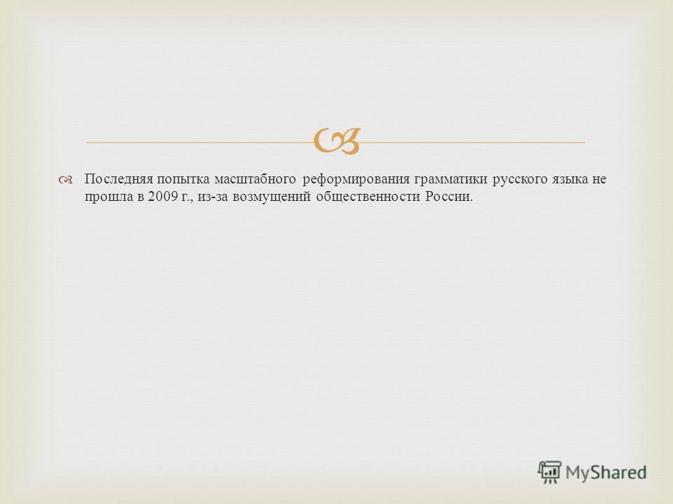 Последняя попытка масштабного реформирования грамматики русского языка не прошла в 2009 г., из - за возмущений общественности России.