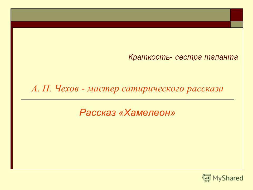 А. П. Чехов - мастер сатирического рассказа Рассказ «Хамелеон» Краткость- сестра таланта