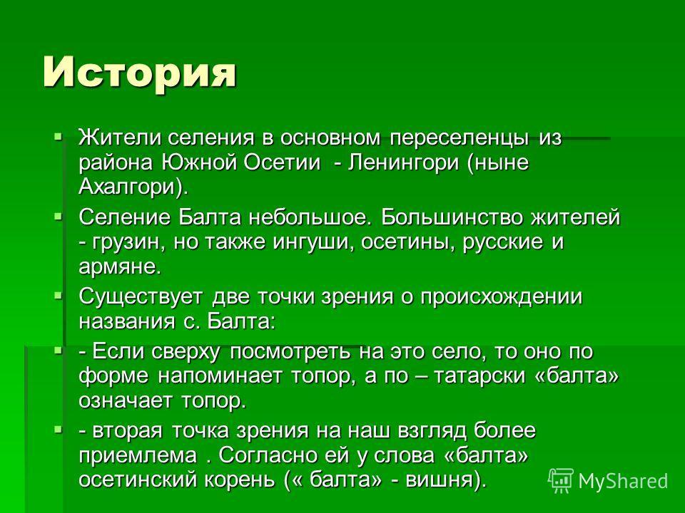 История Жители селения в основном переселенцы из района Южной Осетии - Ленингори (ныне Ахалгори). Селение Балта небольшое. Большинство жителей - грузин, но также ингуши, осетины, русские и армяне. Существует две точки зрения о происхождении названия