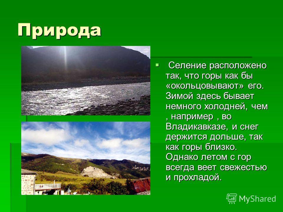 Природа Селение расположено так, что горы как бы «окольцовывают» его. Зимой здесь бывает немного холодней, чем, например, во Владикавказе, и снег держится дольше, так как горы близко. Однако летом с гор всегда веет свежестью и прохладой. Селение расп