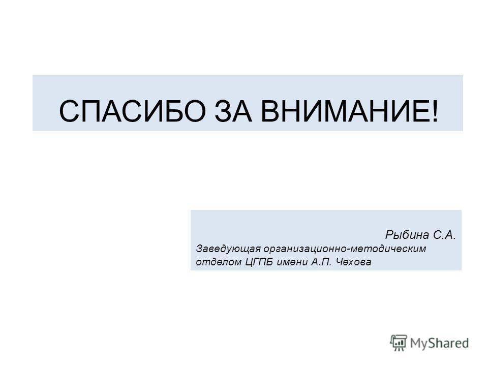 СПАСИБО ЗА ВНИМАНИЕ! Рыбина С.А. Заведующая организационно-методическим отделом ЦГПБ имени А.П. Чехова