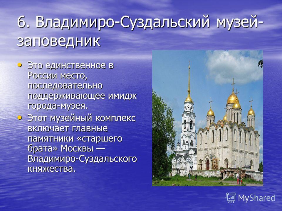 6. Владимиро-Суздальский музей- заповедник Это единственное в России место, последовательно поддерживающее имидж города-музея. Это единственное в России место, последовательно поддерживающее имидж города-музея. Этот музейный комплекс включает главные
