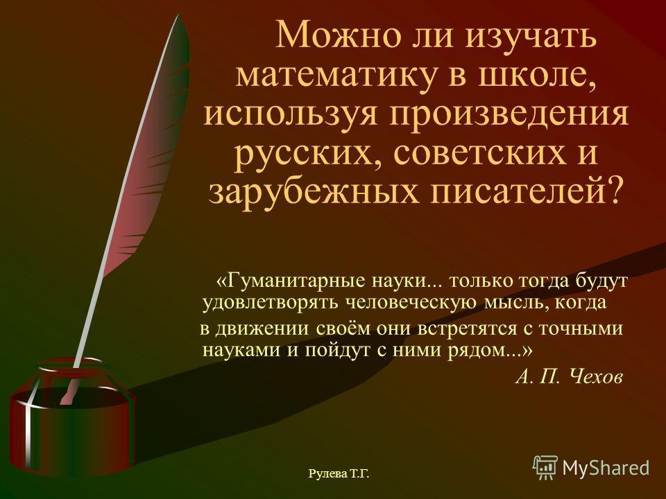 Можно ли изучать математику в школе, используя произведения русских, советских и зарубежных писателей? «Гуманитарные науки... только тогда будут удовлетворять человеческую мысль, когда в движении своём они встретятся с точными науками и пойдут с ними