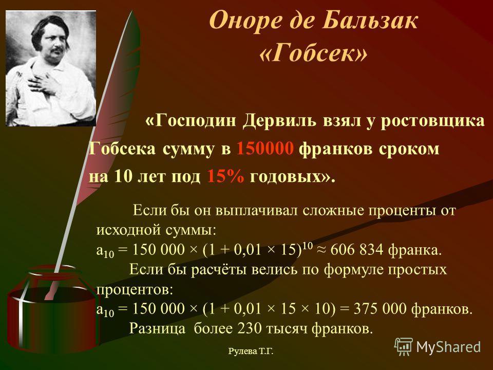 Оноре де Бальзак «Гобсек» « Господин Дервиль взял у ростовщика Гобсека сумму в 150000 франков сроком на 10 лет под 15% годовых». Если бы он выплачивал сложные проценты от исходной суммы: a 10 = 150 000 × (1 + 0,01 × 15) 10 606 834 франка. Если бы рас