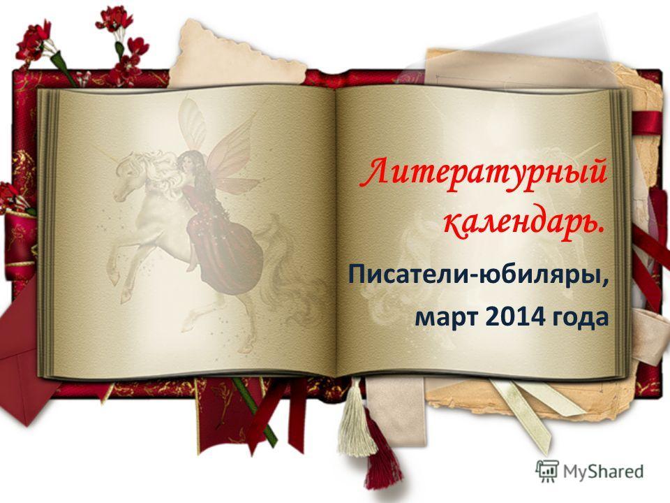 Литературный календарь. Писатели-юбиляры, март 2014 года