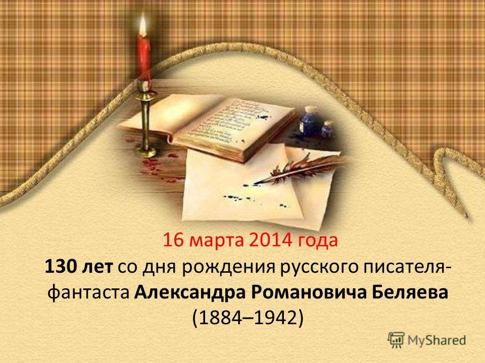 16 марта 2014 года 130 лет со дня рождения русского писателя- фантаста Александра Романовича Беляева (1884–1942)