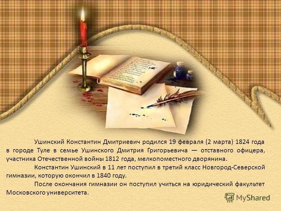 Ушинский Константин Дмитриевич родился 19 февраля (2 марта) 1824 года в городе Туле в семье Ушинского Дмитрия Григорьевича отставного офицера, участника Отечественной войны 1812 года, мелкопоместного дворянина. Константин Ушинский в 11 лет поступил в