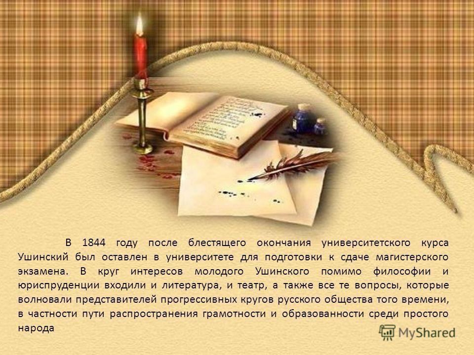 В 1844 году после блестящего окончания университетского курса Ушинский был оставлен в университете для подготовки к сдаче магистерского экзамена. В круг интересов молодого Ушинского помимо философии и юриспруденции входили и литература, и театр, а та