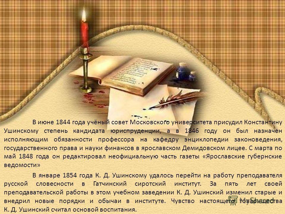 В июне 1844 года учёный совет Московского университета присудил Константину Ушинскому степень кандидата юриспруденции, а в 1846 году он был назначен исполняющим обязанности профессора на кафедру энциклопедии законоведения, государственного права и на