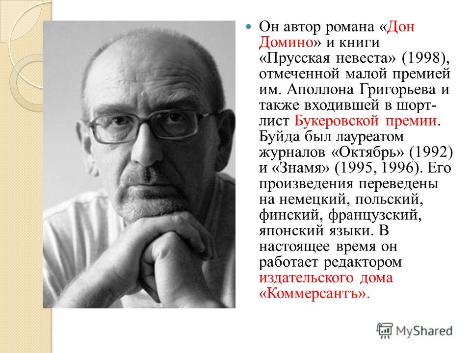 Он автор романа «Дон Домино» и книги «Прусская невеста» (1998), отмеченной малой премией им. Аполлона Григорьева и также входившей в шорт- лист Букеровской премии. Буйда был лауреатом журналов «Октябрь» (1992) и «Знамя» (1995, 1996). Его произведения