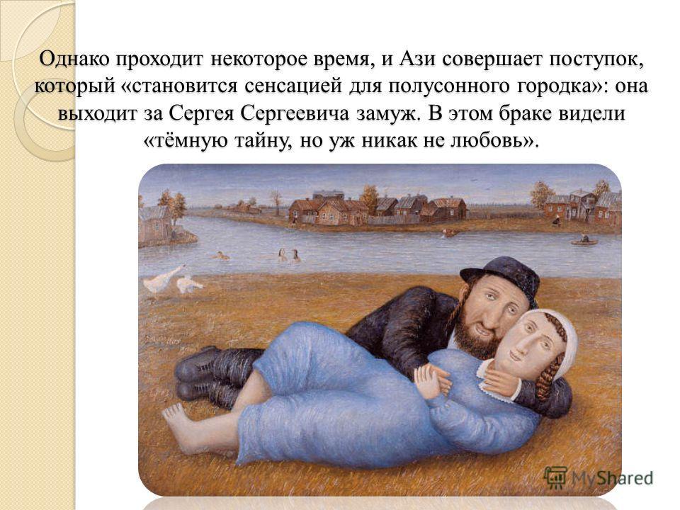 Однако проходит некоторое время, и Ази совершает поступок, который «становится сенсацией для полусонного городка»: она выходит за Сергея Сергеевича замуж. В этом браке видели «тёмную тайну, но уж никак не любовь».