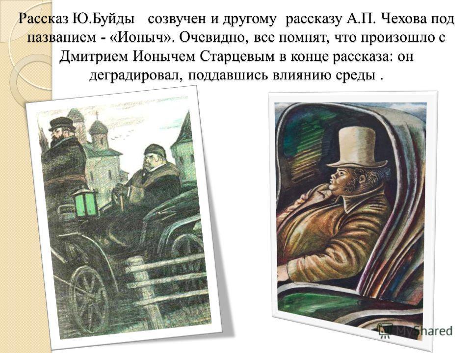 Рассказ Ю.Буйды созвучен и другому рассказу А.П. Чехова под названием - «Ионыч». Очевидно, все помнят, что произошло с Дмитрием Ионычем Старцевым в конце рассказа: он деградировал, поддавшись влиянию среды.