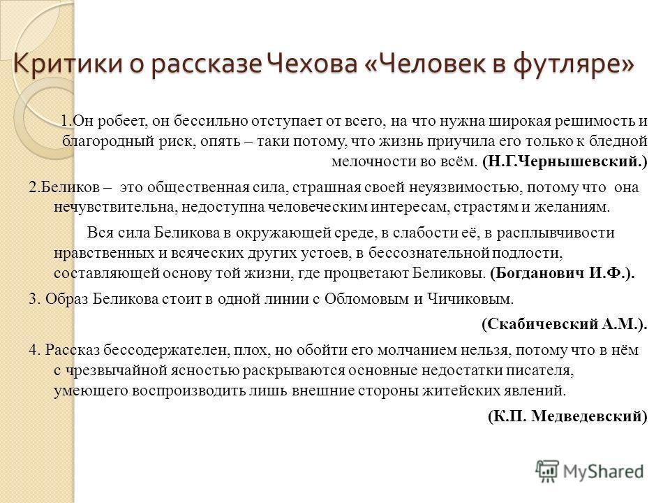 Критики о рассказе Чехова « Человек в футляре » Критики о рассказе Чехова « Человек в футляре » 1. Он робеет, он бессильно отступает от всего, на что нужна широкая решимость и благородный риск, опять – таки потому, что жизнь приучила его только к бле