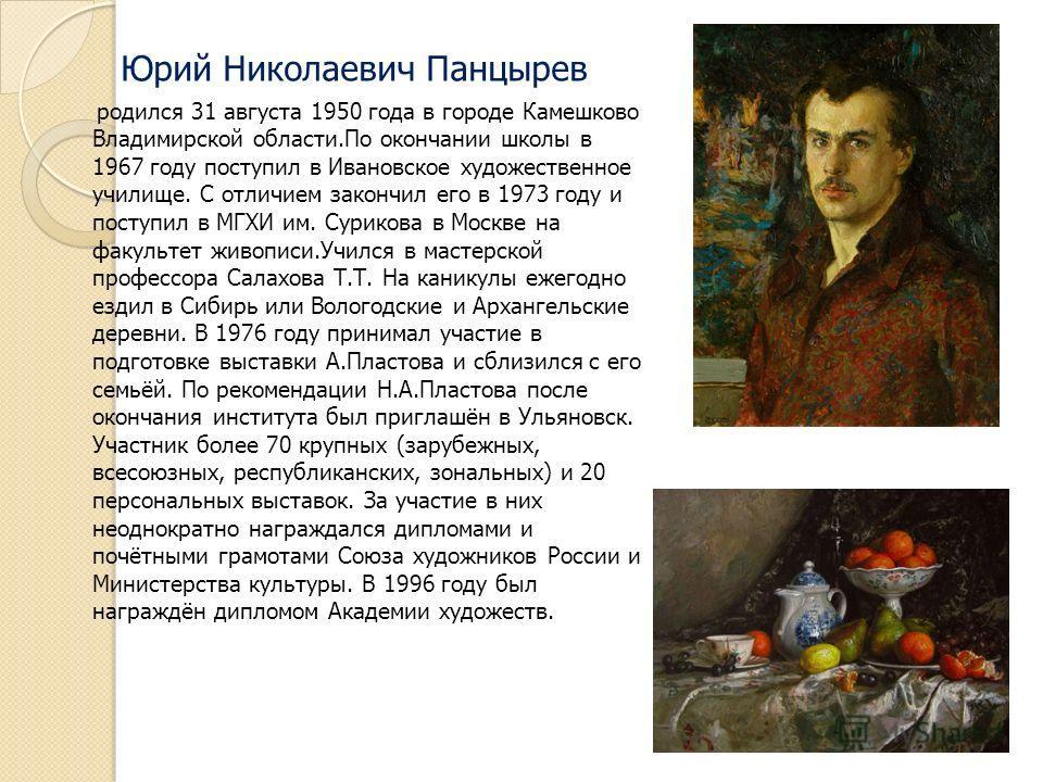 Юрий Николаевич Панцырев родился 31 августа 1950 года в городе Камешково Владимирской области.По окончании школы в 1967 году поступил в Ивановское художественное училище. С отличием закончил его в 1973 году и поступил в МГХИ им. Сурикова в Москве на
