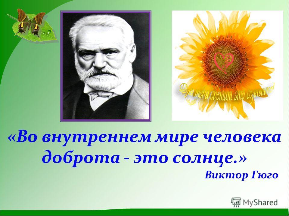 «Во внутреннем мире человека доброта - это солнце.» Виктор Гюго