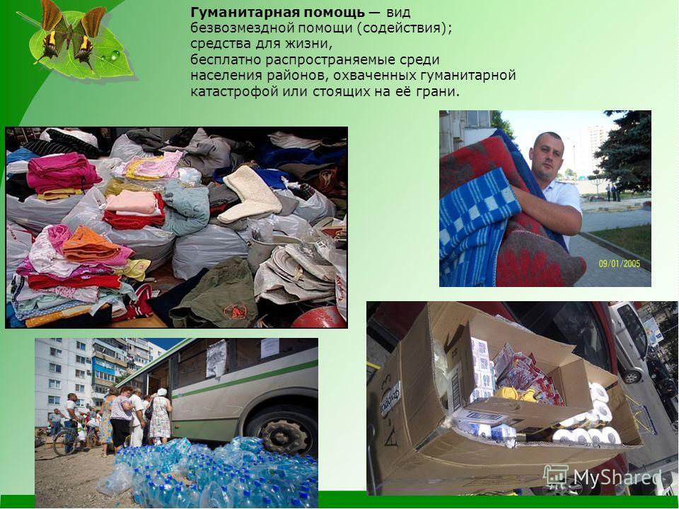 Гуманитарная помощь вид безвозмездной помощи (содействия); средства для жизни, бесплатно распространяемые среди населения районов, охваченных гуманитарной катастрофой или стоящих на её грани.