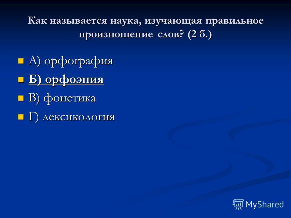 Как называется наука, изучающая правильное произношение слов? (2 б.) А) орфография А) орфография Б) орфоэпия Б) орфоэпия В) фонетика В) фонетика Г) лексикология Г) лексикология
