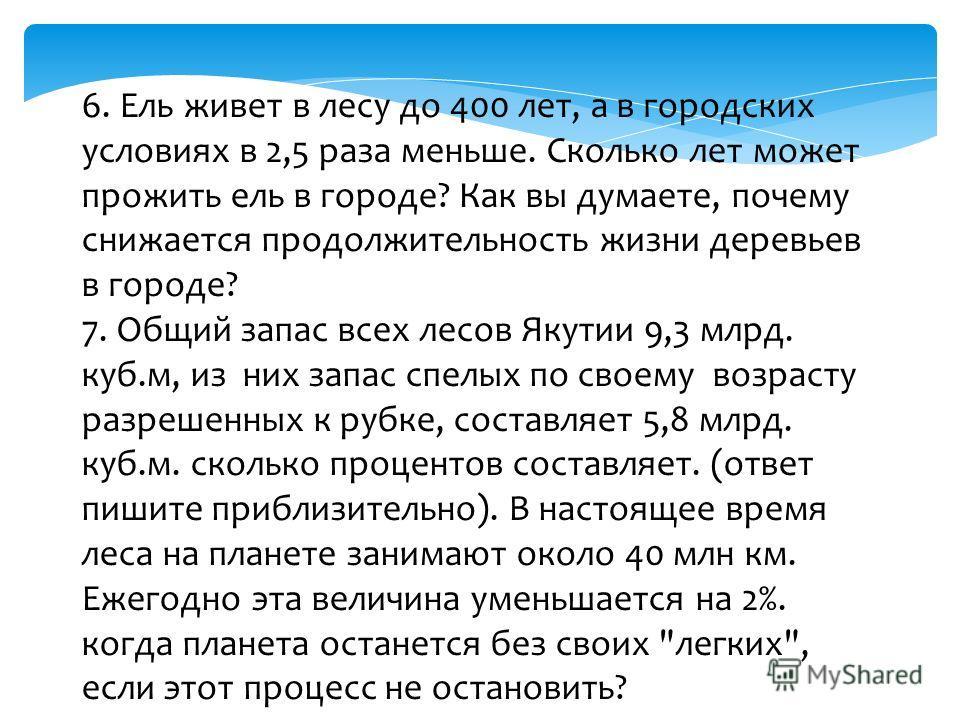 6. Ель живет в лесу до 400 лет, а в городских условиях в 2,5 раза меньше. Сколько лет может прожить ель в городе? Как вы думаете, почему снижается продолжительность жизни деревьев в городе? 7. Общий запас всех лесов Якутии 9,3 млрд. куб.м, из них зап