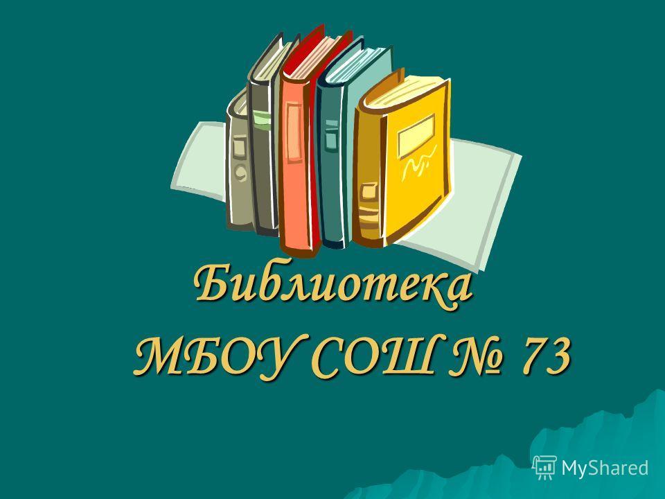 Библиотека МБОУ СОШ 73 Библиотека МБОУ СОШ 73