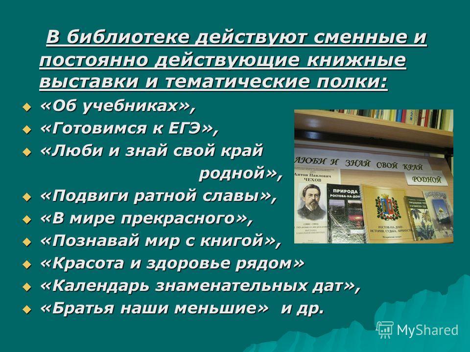 В библиотеке действуют сменные и постоянно действующие книжные выставки и тематические полки: В библиотеке действуют сменные и постоянно действующие книжные выставки и тематические полки: «Об учебниках», «Об учебниках», «Готовимся к ЕГЭ», «Готовимся