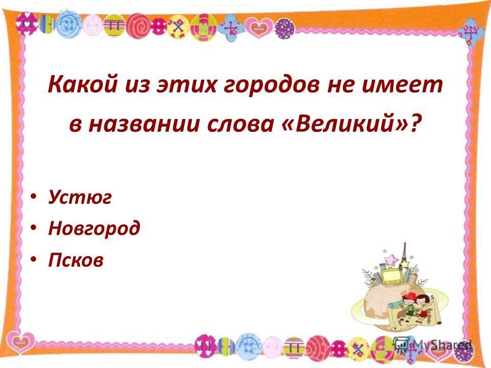 Какой из этих городов не имеет в названии слова «Великий»? Устюг Новгород Псков