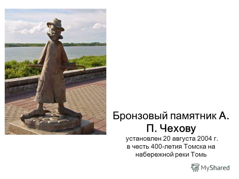 Бронзовый памятник А. П. Чехову установлен 20 августа 2004 г. в честь 400-летия Томска на набережной реки Томь