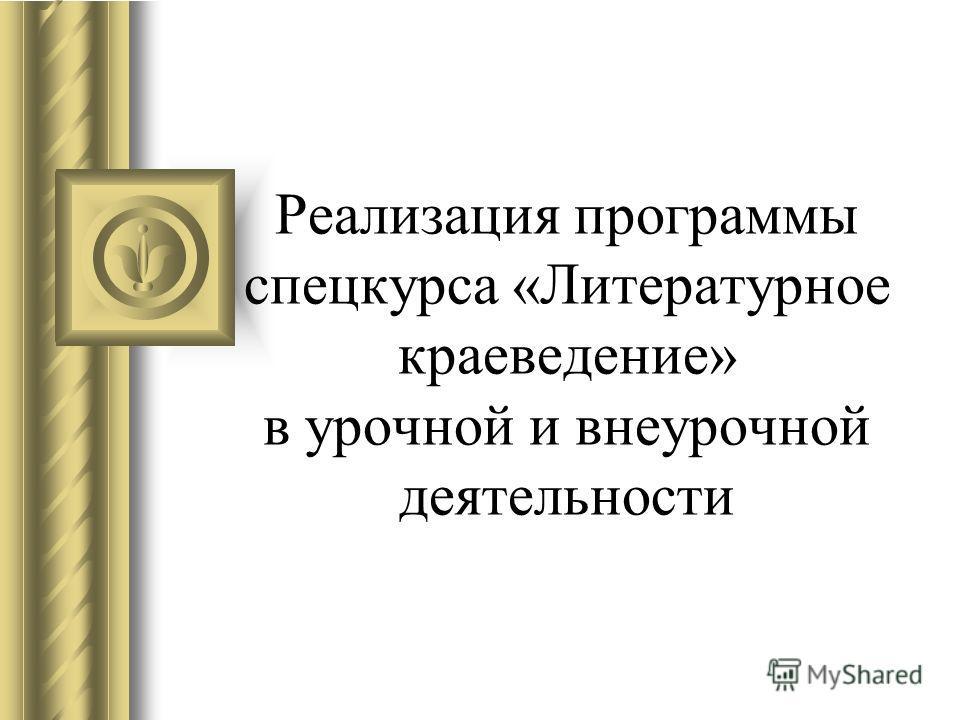 Реализация программы спецкурса «Литературное краеведение» в урочной и внеурочной деятельности