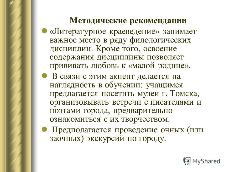 Методические рекомендации «Литературное краеведение» занимает важное место в ряду филологических дисциплин. Кроме того, освоение содержания дисциплины позволяет прививать любовь к «малой родине». В связи с этим акцент делается на наглядность в обучен