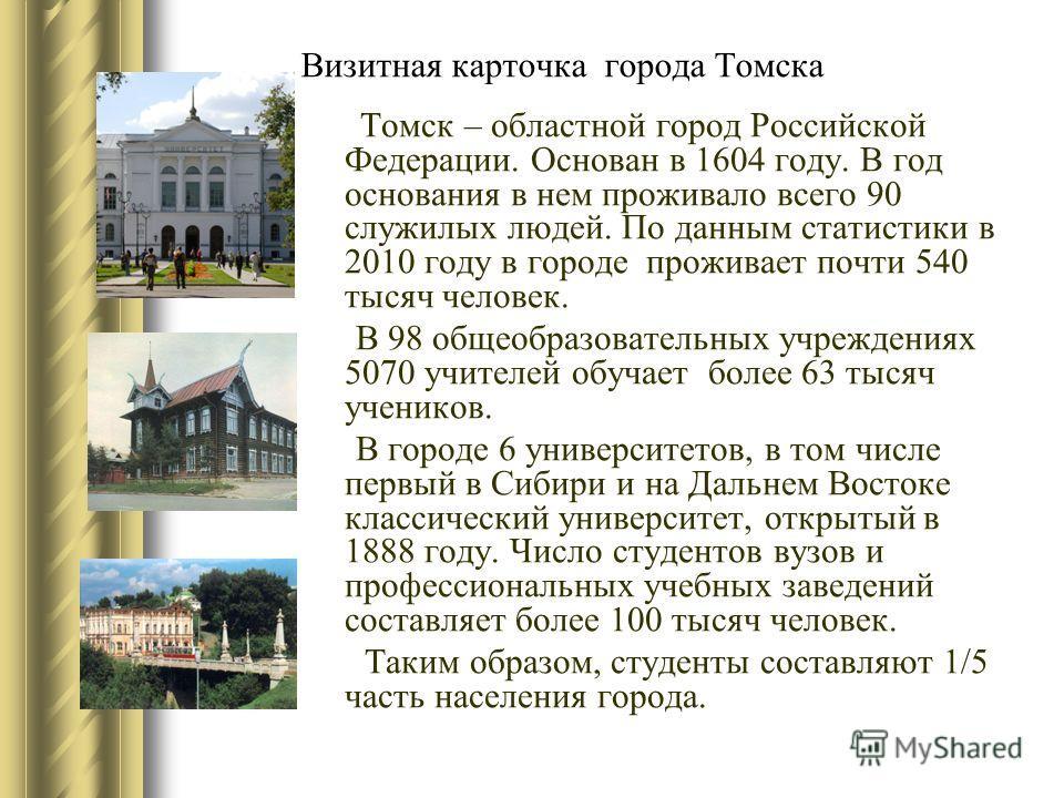 Визитная карточка города Томска Томск – областной город Российской Федерации. Основан в 1604 году. В год основания в нем проживало всего 90 служилых людей. По данным статистики в 2010 году в городе проживает почти 540 тысяч человек. В 98 общеобразова