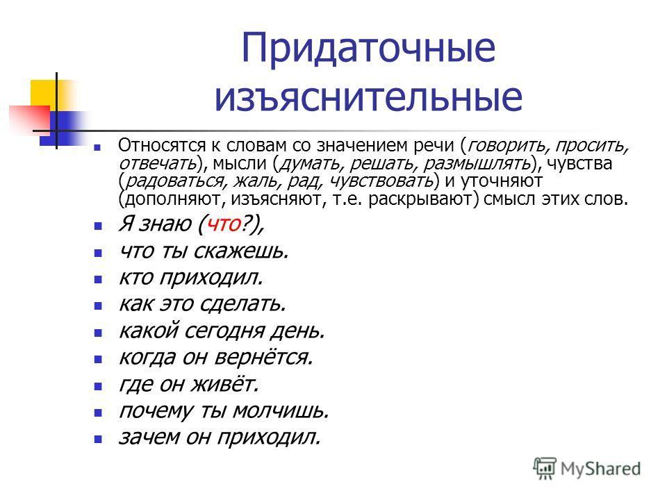Придаточные изъяснительные Относятся к словам со значением речи (говорить, просить, отвечать), мысли (думать, решать, размышлять), чувства (радоваться, жаль, рад, чувствовать) и уточняют (дополняют, изъясняют, т.е. раскрывают) смысл этих слов. Я знаю