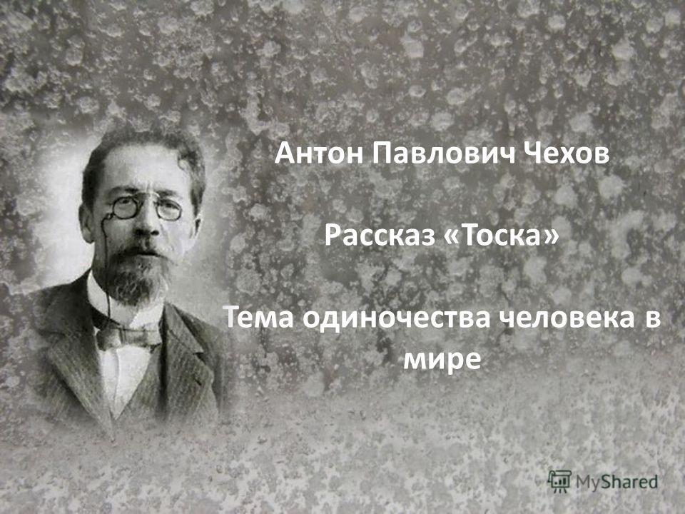 Антон Павлович Чехов Рассказ «Тоска» Тема одиночества человека в мире