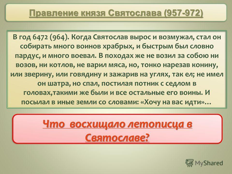 В год 6472 (964). Когда Святослав вырос и возмужал, стал он собирать много воинов храбрых, и быстрым был словно пардус, и много воевал. В походах же не возил за собою ни возов, ни котлов, не варил мяса, но, тонко нарезав конину, или зверину, или говя